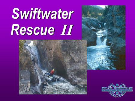 Swiftwater Rescue II The focus on Swiftwater Rescue II is to provide practical 		applications for search and rescue techniques, information on 		managing.