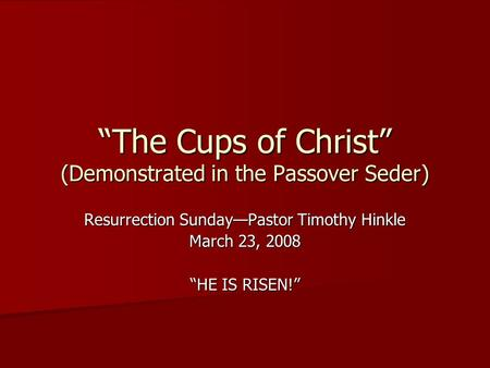"""The Cups of Christ"" (Demonstrated in the Passover Seder) Resurrection Sunday—Pastor Timothy Hinkle March 23, 2008 ""HE IS RISEN!"""