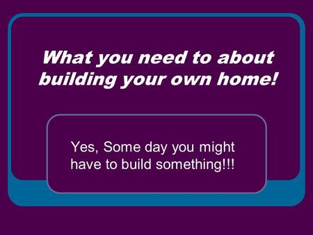 What you need to about building your own home! Yes, Some day you might have to build something!!!