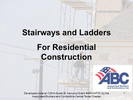 Developed under an OSHA Susan B. Harwood Grant, #46F4-HT01, by the Associated Builders and Contractors-Central Texas Chapter 1 Stairways and Ladders For.