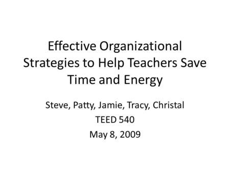 Effective Organizational Strategies to Help Teachers Save Time and Energy Steve, Patty, Jamie, Tracy, Christal TEED 540 May 8, 2009.