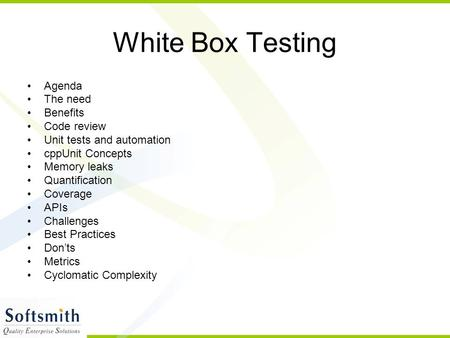 White Box Testing Agenda The need Benefits Code review Unit tests and automation cppUnit Concepts Memory leaks Quantification Coverage APIs Challenges.