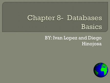 BY: Ivan Lopez and Diego Hinojosa.  Chapter 8 Overview Lesson 8–1 The Essentials of a Database Lesson 8–2 Types of Database Programs Lesson 8–3 Database.