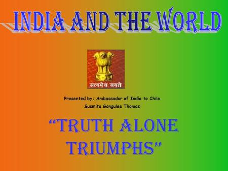 """Truth alone triumphs"" Presented by: Ambassador of India to Chile Susmita Gongulee Thomas."