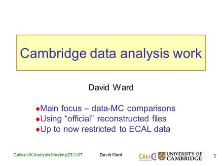 "1 Calice UK Analysis Meeting 23/1/07David Ward Cambridge data analysis work David Ward Main focus – data-MC comparisons Using ""official"" reconstructed."