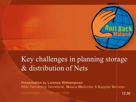 Key challenges in planning storage & distribution of Nets Presentation by Lorenzo Witherspoon RBM Partnership Secretariat, Malaria Medicines & Supplies.