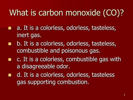 1 What is carbon monoxide (CO)? a. It is a colorless, odorless, tasteless, inert gas. a. It is a colorless, odorless, tasteless, inert gas. b. It is a.