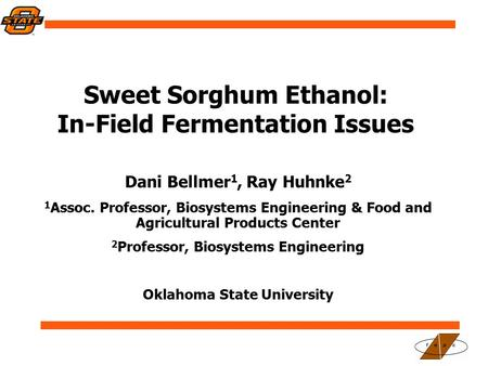 Sweet Sorghum Ethanol: In-Field Fermentation Issues Dani Bellmer 1, Ray Huhnke 2 1 Assoc. Professor, Biosystems Engineering & Food and Agricultural Products.