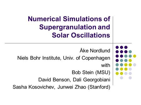 Numerical Simulations of Supergranulation and Solar Oscillations Åke Nordlund Niels Bohr Institute, Univ. of Copenhagen with Bob Stein (MSU) David Benson,