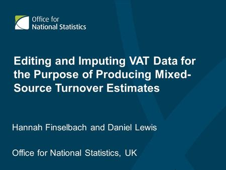 Editing and Imputing VAT Data for the Purpose of Producing Mixed- Source Turnover Estimates Hannah Finselbach and Daniel Lewis Office for National Statistics,