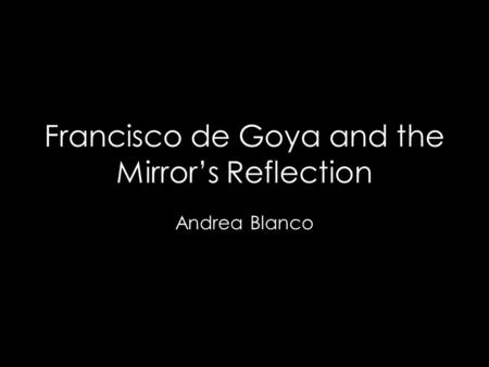 Francisco de Goya and the Mirror's Reflection Andrea Blanco.