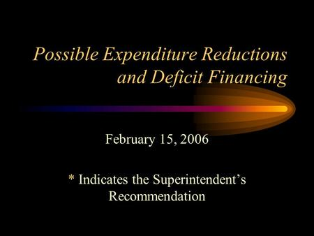 Possible Expenditure Reductions and Deficit Financing February 15, 2006 * Indicates the Superintendent's Recommendation.