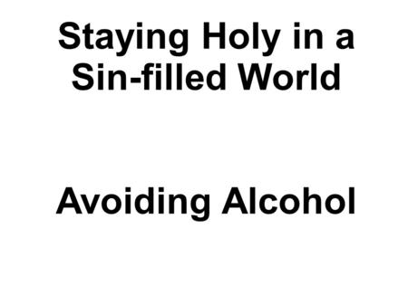 Staying Holy in a Sin-filled World Avoiding Alcohol.