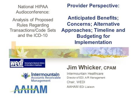 Provider Perspective: Anticipated Benefits; Concerns; Alternative Approaches; Timeline and Budgeting for Implementation Jim Whicker, CPAM Intermountain.