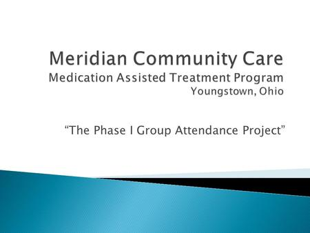 """The Phase I Group Attendance Project"".  To increase engagement in and completion of Phase I orientation groups within the Methadone Program.  Successful."