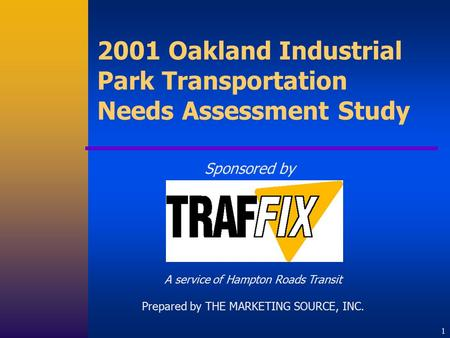 1 2001 Oakland Industrial Park Transportation Needs Assessment Study Sponsored by A service of Hampton Roads Transit Prepared by THE MARKETING SOURCE,