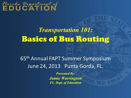 Basics of Bus Routing 65 th Annual FAPT Summer Symposium June 24, 2013 Punta Gorda, FL. Presented By: Jamie Warrington FL. Dept. of Education Transportation.