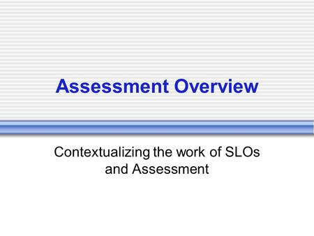 Assessment Overview Contextualizing the work of SLOs and Assessment.