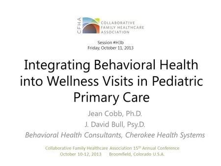 Integrating Behavioral Health into Wellness Visits in Pediatric Primary Care Jean Cobb, Ph.D. J. David Bull, Psy.D. Behavioral Health Consultants, Cherokee.