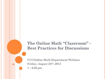 "The Online Math ""Classroom"" – Best Practices for Discussions CCCOnline Math Department Webinar Friday, August 23 rd, 2013 1 – 2:30 pm."