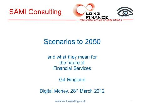 1 www.samiconsulting.co.uk. Background –Long Finance, long term thinking Global 2050 –What we can forecast Uncertainties –What paradigm changes can we.
