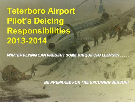 1 Teterboro Airport Pilot's Deicing Responsibilities 2013-2014 WINTER FLYING CAN PRESENT SOME UNIQUE CHALLENGES..... BE PREPARED FOR THE UPCOMING SEASON!