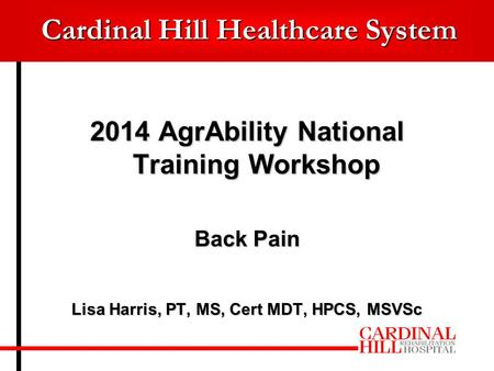 Cardinal Hill Healthcare System 2014 AgrAbility National Training Workshop Back Pain Lisa Harris, PT, MS, Cert MDT, HPCS, MSVSc.