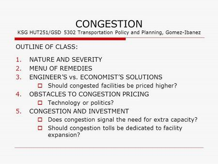 CONGESTION KSG HUT251/GSD 5302 Transportation Policy and Planning, Gomez-Ibanez OUTLINE OF CLASS: 1.NATURE AND SEVERITY 2.MENU OF REMEDIES 3.ENGINEER'S.