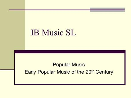 IB Music SL Popular Music Early Popular Music of the 20 th Century.