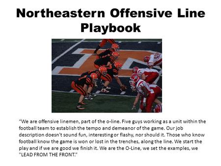 "Northeastern Offensive Line Playbook ""We are offensive linemen, part of the o-line. Five guys working as a unit within the football team to establish the."
