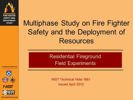 Multiphase Study on Fire Fighter Safety and the Deployment of Resources NIST Technical Note 1661 Issued April 2010 Residential Fireground Field Experiments.