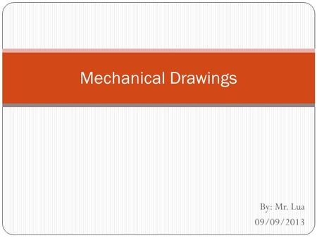 Mechanical Drawings By: Mr. Lua 09/09/2013.