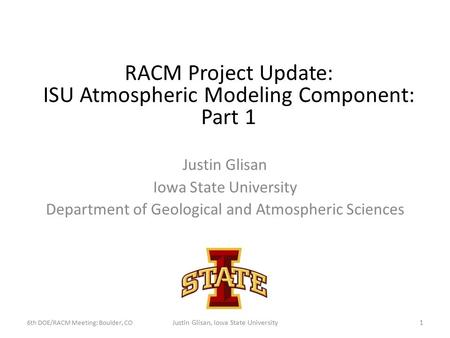 Justin Glisan Iowa State University Department of Geological and Atmospheric Sciences RACM Project Update: ISU Atmospheric Modeling Component: Part 1 6th.