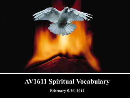 AV1611 Spiritual Vocabulary February 5-26, 2012. 1 Corinthians 2:13 Which things also we speake, not in the words which mans wisedome teacheth, but which.