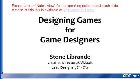 "Designing Games for Game Designers Stone Librande Creative Director, EA/Maxis Lead Designer, SimCity Please turn on ""Notes View"" for the speaking points."