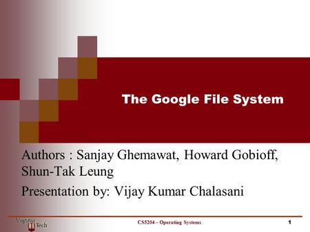 The Google File System Authors : Sanjay Ghemawat, Howard Gobioff, Shun-Tak Leung Presentation by: Vijay Kumar Chalasani 1CS5204 – Operating Systems.