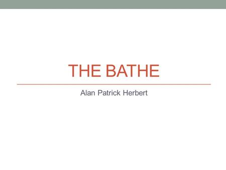 THE BATHE Alan Patrick Herbert The Bathe by Alan Herbert Alan Herbert wrote this poem in the hot Gallipoli summer of 1915 Bathing in the blue seas around.