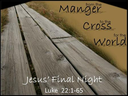 Jesus' Final Night Luke 22:1-65 from the Cross Manger World to the for the.