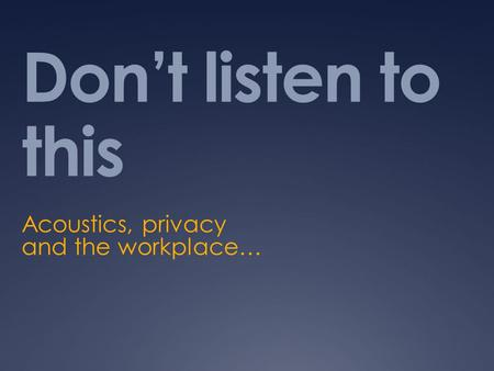 Don't listen to this Acoustics, privacy and the workplace…