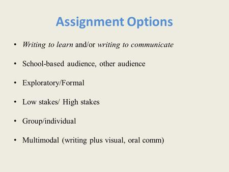 Assignment Options Writing to learn and/or writing to communicate School-based audience, other audience Exploratory/Formal Low stakes/ High stakes Group/individual.
