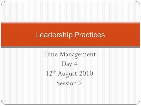 Time Management Day 4 12 th August 2010 Session 2 Leadership Practices.
