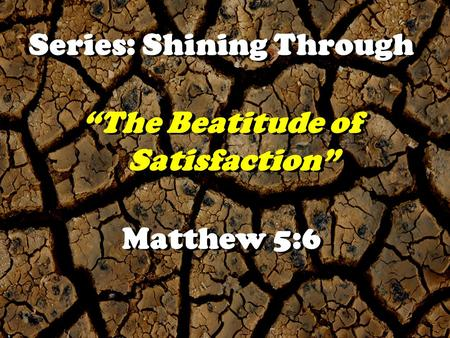 "Series: Shining Through "" The Beatitude of Satisfaction"" ""The Beatitude of Satisfaction"" Matthew 5:6."