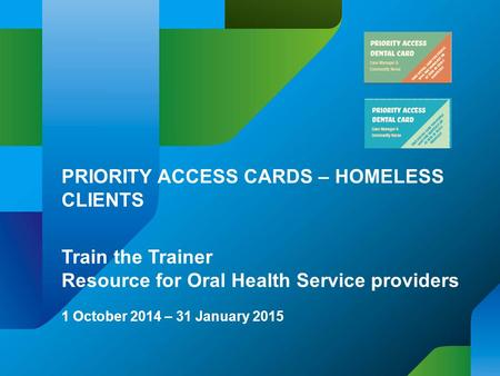 PRIORITY ACCESS CARDS – HOMELESS CLIENTS Train the Trainer Resource for Oral Health Service providers 1 October 2014 – 31 January 2015.
