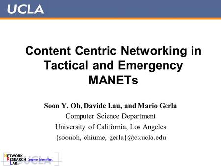 Content Centric Networking in Tactical and Emergency MANETs Soon Y. Oh, Davide Lau, and Mario Gerla Computer Science Department University of California,