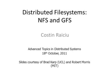 Distributed Filesystems: NFS and GFS Costin Raiciu Advanced Topics in Distributed Systems 18 th October, 2011 Slides courtesy of Brad Karp (UCL) and Robert.
