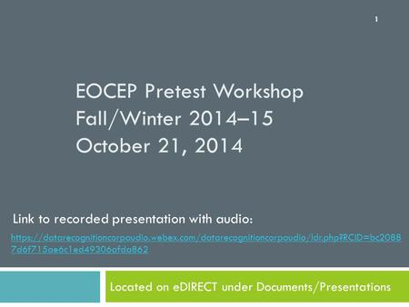 EOCEP Pretest Workshop Fall/Winter 2014–15 October 21, 2014 Located on eDIRECT under Documents/Presentations 1 https://datarecognitioncorpaudio.webex.com/datarecognitioncorpaudio/ldr.php?RCID=bc2088.