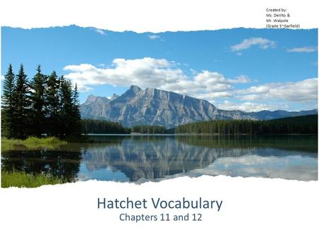 Hatchet Vocabulary Chapters 11 and 12 Created by: Ms. DeVito & Mr. Walpole (Grade 5~Garfield)