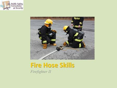 Fire Hose Skills Firefighter II. Copyright © Texas Education Agency 2013. All rights reserved. Images and other multimedia content used with permission.