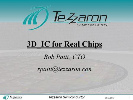 Tezzaron Semiconductor 06/14/2011 3D_IC for Real Chips Bob Patti, CTO 1.