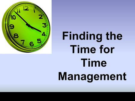 Finding the Time for Time Management. Time Management Time really can't be managed; you can't slow it down, speed it up, or manufacture it.  Time management.